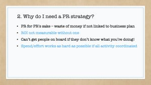 Slide titled ' Why do I need a PR Strategy' with four bullet points: 1.PR for PR's sake – waste of money if not linked to business plan 2.ROI not measurable without one 3. Can't get people on board if they don't know what you're doing! 4.Spend/effort works as hard as possible if all activity coordinated